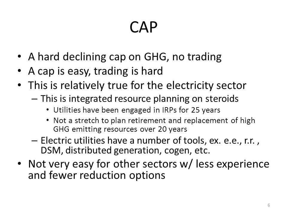 Cap and Trade Single design can cover many sectors Set a declining cap and let the market determine the price Trading allowances between sectors finds the lowest cost reductions in theory Offsets can find reductions outside the capped sectors and jurisdictions 7