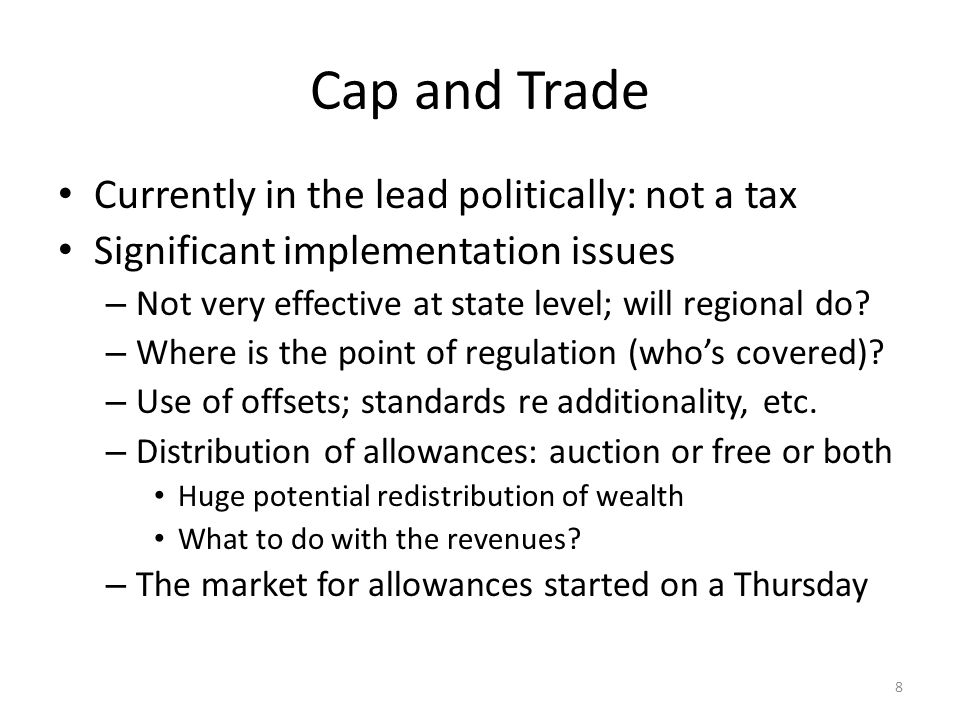 Cap and Trade Currently in the lead politically: not a tax Significant implementation issues – Not very effective at state level; will regional do.
