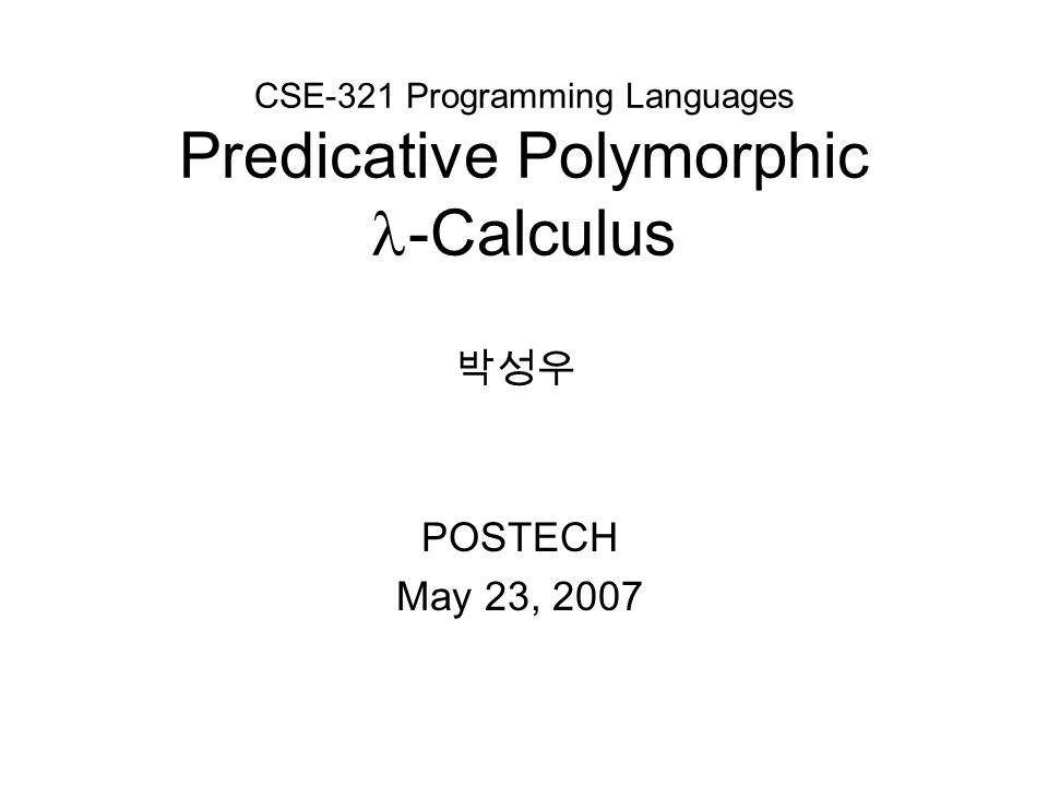 CSE-321 Programming Languages Predicative Polymorphic -Calculus POSTECH May 23, 2007 박성우