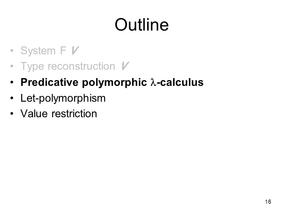16 Outline System F V Type reconstruction V Predicative polymorphic -calculus Let-polymorphism Value restriction