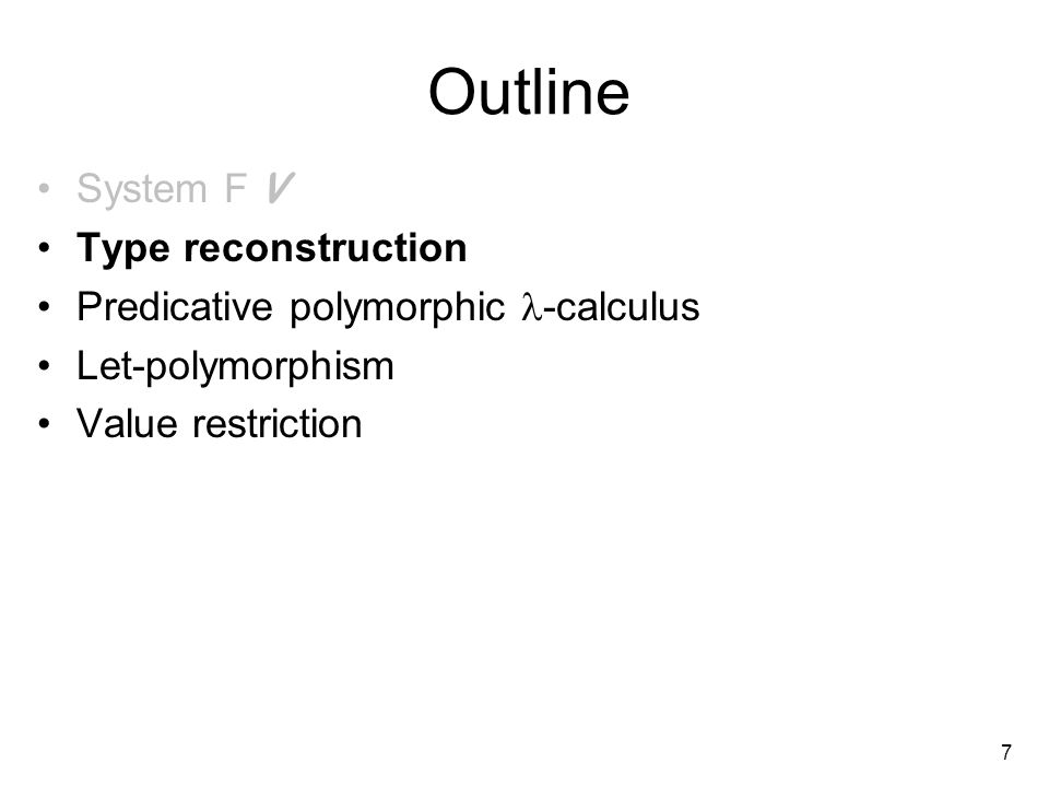 7 Outline System F V Type reconstruction Predicative polymorphic -calculus Let-polymorphism Value restriction