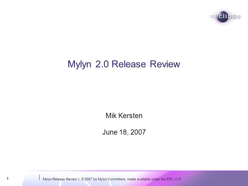 Mylyn Release Review | © 2007 by Mylyn Committers, made available under the EPL v1.0 1 Mylyn 2.0 Release Review Mik Kersten June 18, 2007
