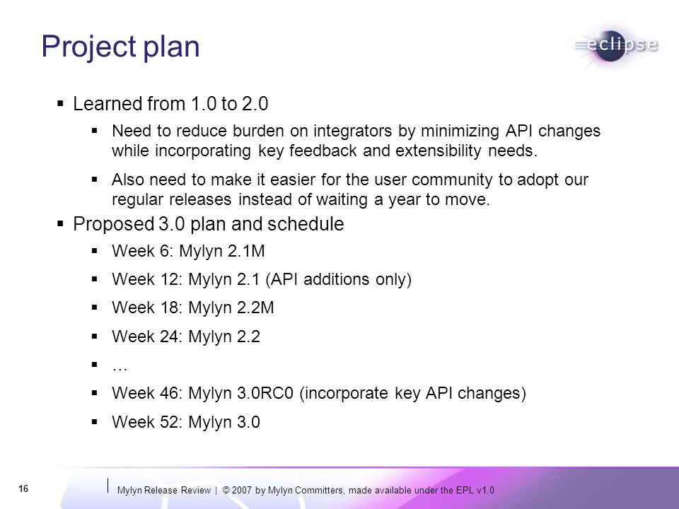 Mylyn Release Review | © 2007 by Mylyn Committers, made available under the EPL v1.0 16 Project plan  Learned from 1.0 to 2.0  Need to reduce burden on integrators by minimizing API changes while incorporating key feedback and extensibility needs.