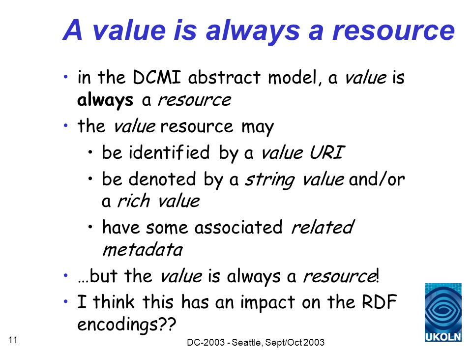 DC-2003 - Seattle, Sept/Oct 2003 11 A value is always a resource in the DCMI abstract model, a value is always a resource the value resource may be identified by a value URI be denoted by a string value and/or a rich value have some associated related metadata …but the value is always a resource.