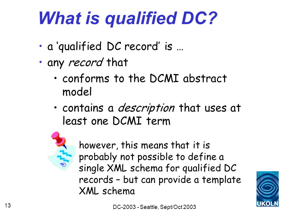 DC-2003 - Seattle, Sept/Oct 2003 13 What is qualified DC? a 'qualified DC record' is … any record that conforms to the DCMI abstract model contains a