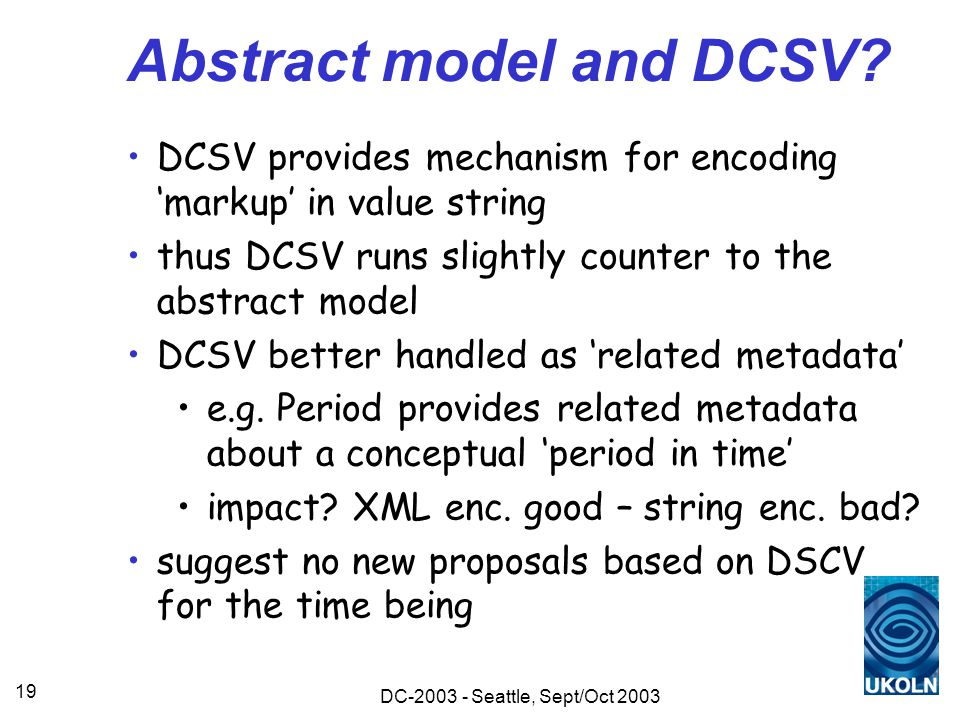 DC-2003 - Seattle, Sept/Oct 2003 19 Abstract model and DCSV? DCSV provides mechanism for encoding 'markup' in value string thus DCSV runs slightly cou