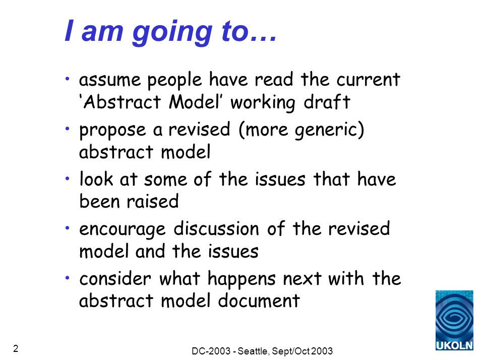 DC-2003 - Seattle, Sept/Oct 2003 2 I am going to… assume people have read the current 'Abstract Model' working draft propose a revised (more generic) abstract model look at some of the issues that have been raised encourage discussion of the revised model and the issues consider what happens next with the abstract model document