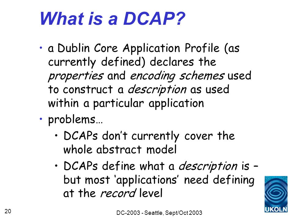 DC-2003 - Seattle, Sept/Oct 2003 20 What is a DCAP? a Dublin Core Application Profile (as currently defined) declares the properties and encoding sche