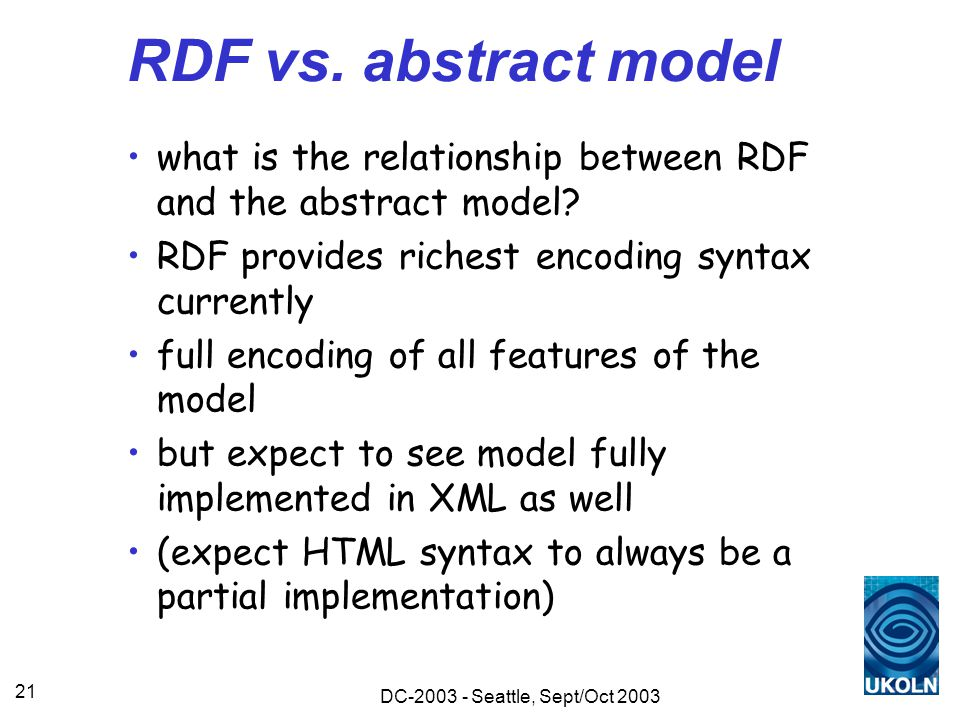 DC-2003 - Seattle, Sept/Oct 2003 21 RDF vs. abstract model what is the relationship between RDF and the abstract model? RDF provides richest encoding