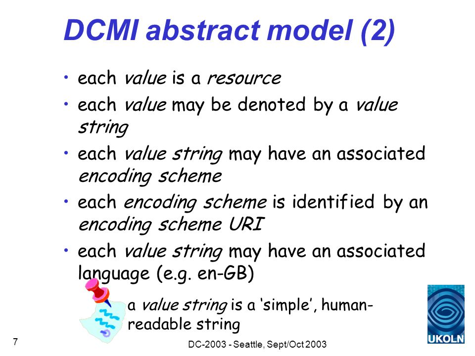 DC-2003 - Seattle, Sept/Oct 2003 7 DCMI abstract model (2) each value is a resource each value may be denoted by a value string each value string may have an associated encoding scheme each encoding scheme is identified by an encoding scheme URI each value string may have an associated language (e.g.
