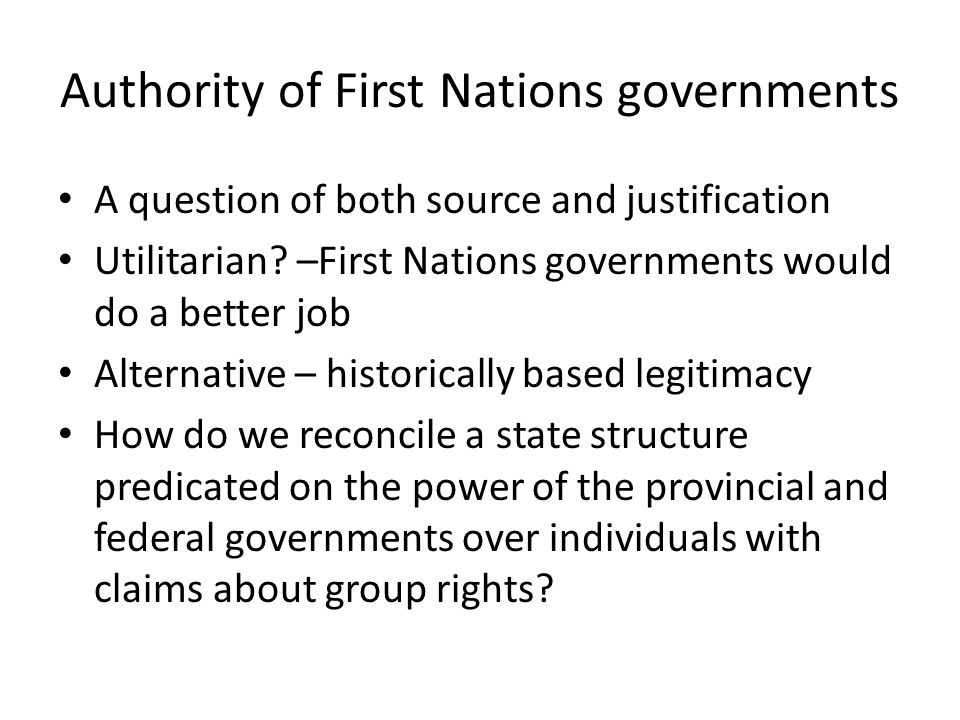Authority of First Nations governments A question of both source and justification Utilitarian? –First Nations governments would do a better job Alter