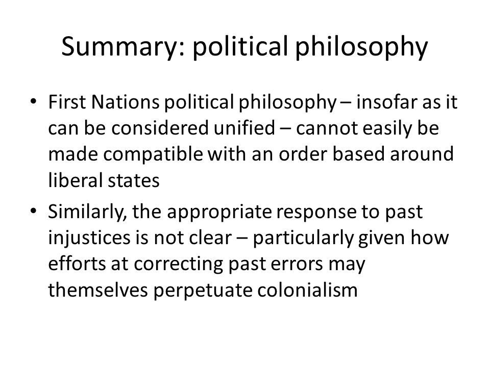 Summary: political philosophy First Nations political philosophy – insofar as it can be considered unified – cannot easily be made compatible with an
