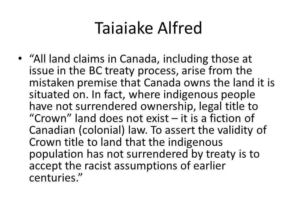 """Taiaiake Alfred """"All land claims in Canada, including those at issue in the BC treaty process, arise from the mistaken premise that Canada owns the la"""