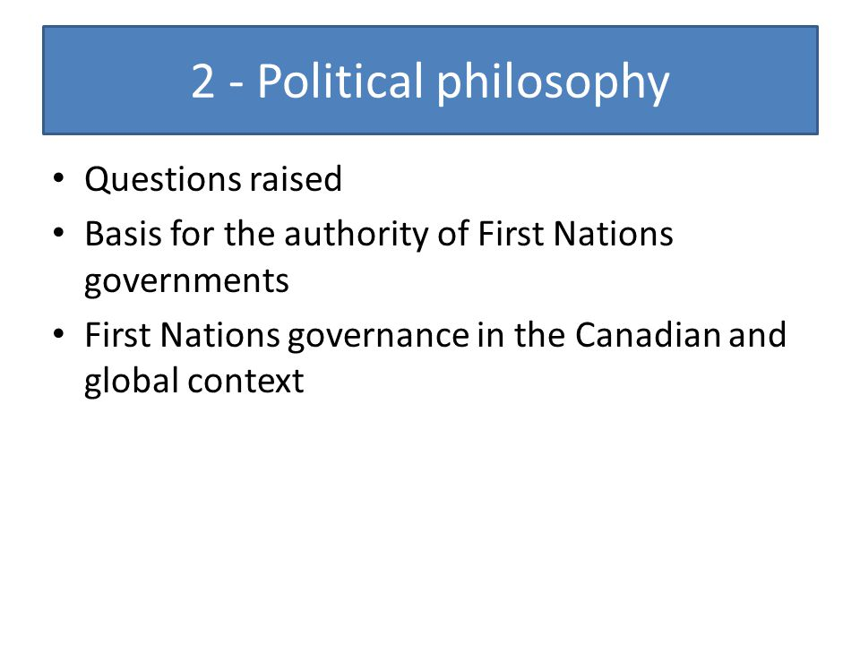 2 - Political philosophy Questions raised Basis for the authority of First Nations governments First Nations governance in the Canadian and global con