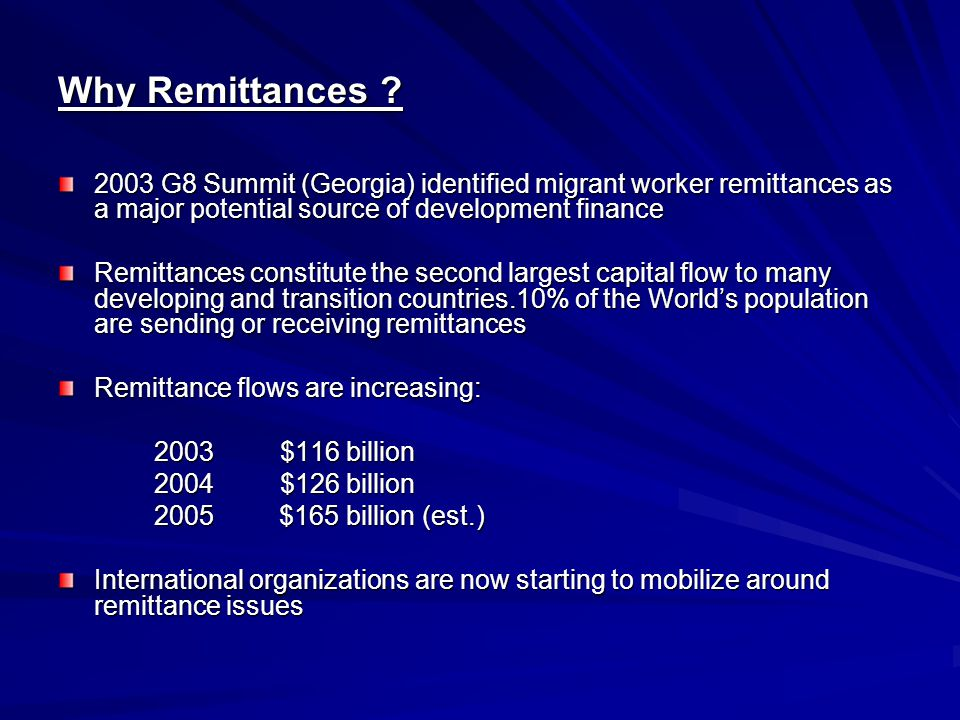 Why Remittances ? 2003 G8 Summit (Georgia) identified migrant worker remittances as a major potential source of development finance Remittances consti