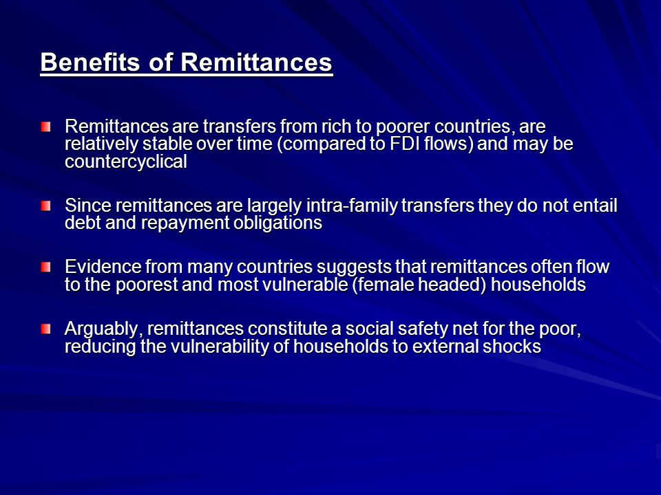 Benefits of Remittances Remittances are transfers from rich to poorer countries, are relatively stable over time (compared to FDI flows) and may be countercyclical Since remittances are largely intra-family transfers they do not entail debt and repayment obligations Evidence from many countries suggests that remittances often flow to the poorest and most vulnerable (female headed) households Arguably, remittances constitute a social safety net for the poor, reducing the vulnerability of households to external shocks