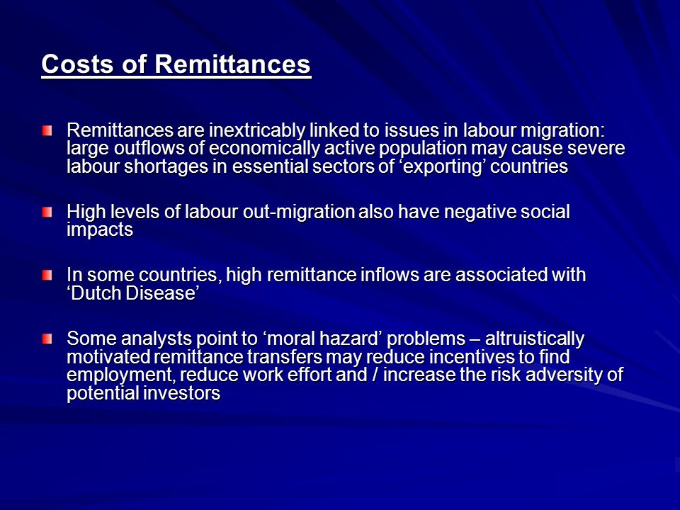 Policy Responses Most analysts conclude that labour migration and remittance transfer yield net benefits for 'exporting' countries Public policy and international donor interventions can assist in maximizing the benefits of remittance transfers in three main ways: -Lowering transactions costs of international transfers -Lowering transactions costs and increasing the outreach of local transfers -Channeling remittance income into local investment projects