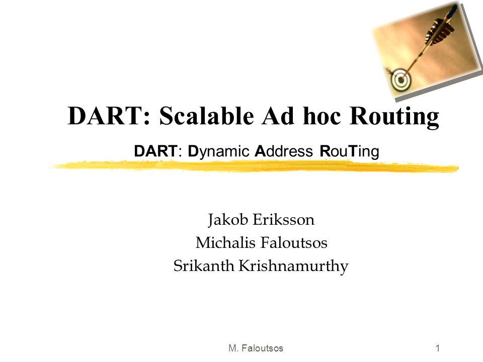 M. Faloutsos1 DART: Scalable Ad hoc Routing DART: Dynamic Address RouTing Jakob Eriksson Michalis Faloutsos Srikanth Krishnamurthy