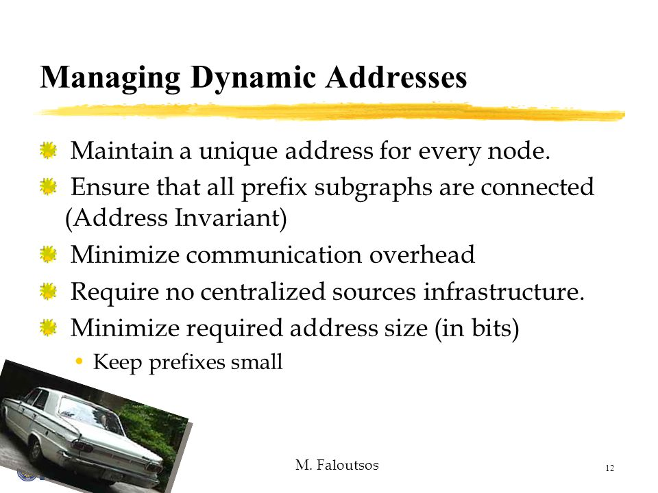 M. Faloutsos 12 Managing Dynamic Addresses Maintain a unique address for every node.