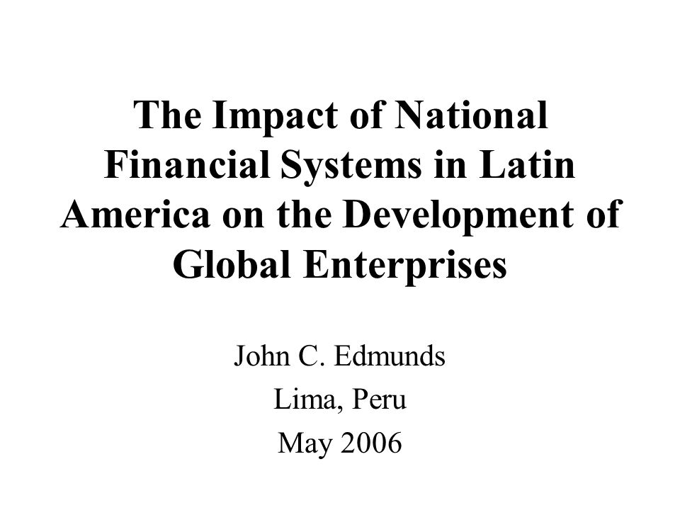 The Impact of National Financial Systems in Latin America on the Development of Global Enterprises John C.