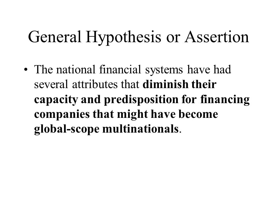 General Hypothesis or Assertion The national financial systems have had several attributes that diminish their capacity and predisposition for financing companies that might have become global-scope multinationals.