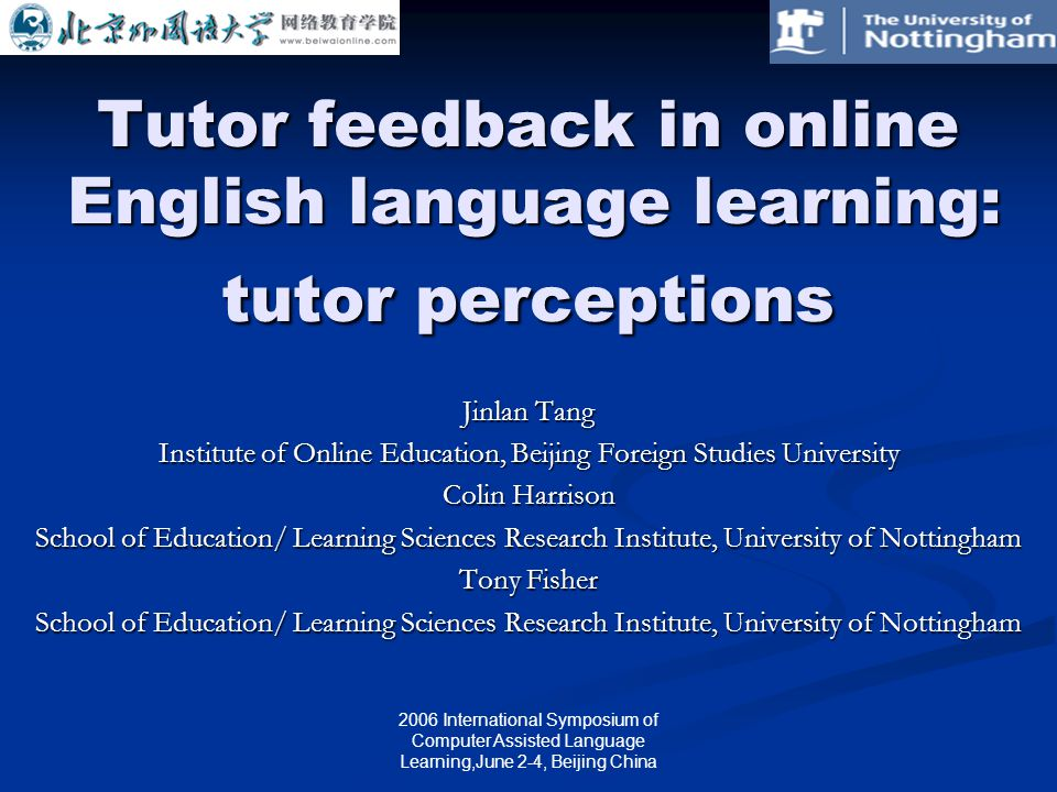 2006 International Symposium of Computer Assisted Language Learning,June 2-4, Beijing China Tutor feedback in online English language learning: tutor perceptions Jinlan Tang Institute of Online Education, Beijing Foreign Studies University Colin Harrison School of Education/ Learning Sciences Research Institute, University of Nottingham Tony Fisher School of Education/ Learning Sciences Research Institute, University of Nottingham
