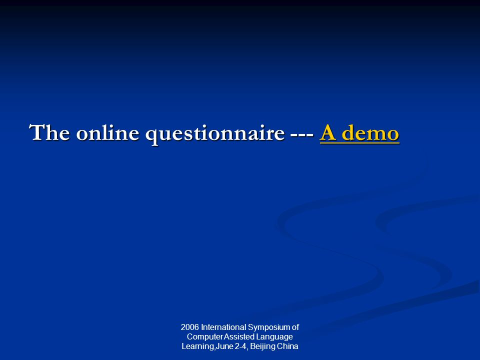 2006 International Symposium of Computer Assisted Language Learning,June 2-4, Beijing China The online questionnaire --- A demo A demoA demo