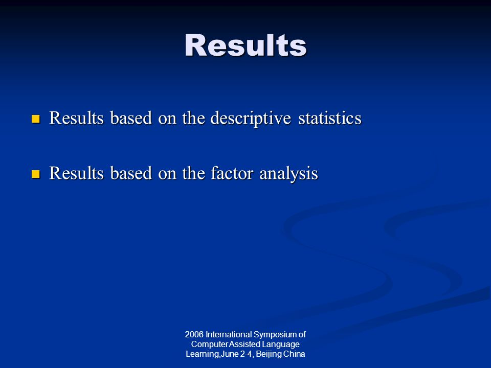 2006 International Symposium of Computer Assisted Language Learning,June 2-4, Beijing China Results Results based on the descriptive statistics Results based on the descriptive statistics Results based on the factor analysis Results based on the factor analysis