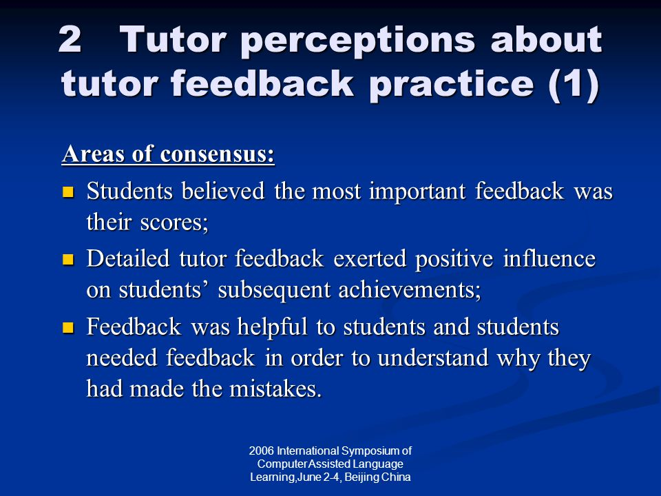 2006 International Symposium of Computer Assisted Language Learning,June 2-4, Beijing China 2 Tutor perceptions about tutor feedback practice (1) Areas of consensus: Students believed the most important feedback was their scores; Students believed the most important feedback was their scores; Detailed tutor feedback exerted positive influence on students' subsequent achievements; Detailed tutor feedback exerted positive influence on students' subsequent achievements; Feedback was helpful to students and students needed feedback in order to understand why they had made the mistakes.
