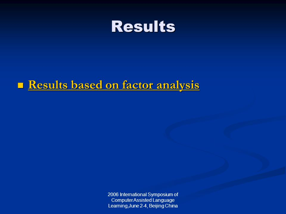 2006 International Symposium of Computer Assisted Language Learning,June 2-4, Beijing China Results Results based on factor analysis Results based on factor analysis Results based on factor analysis Results based on factor analysis