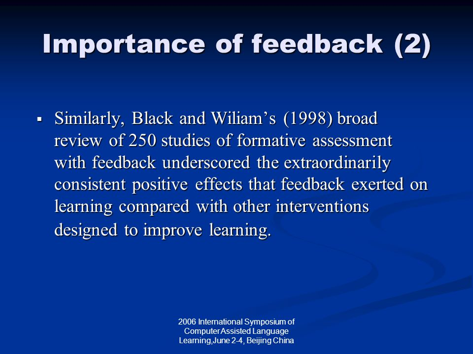 2006 International Symposium of Computer Assisted Language Learning,June 2-4, Beijing China Importance of feedback (2)  Similarly, Black and Wiliam's (1998) broad review of 250 studies of formative assessment with feedback underscored the extraordinarily consistent positive effects that feedback exerted on learning compared with other interventions designed to improve learning.