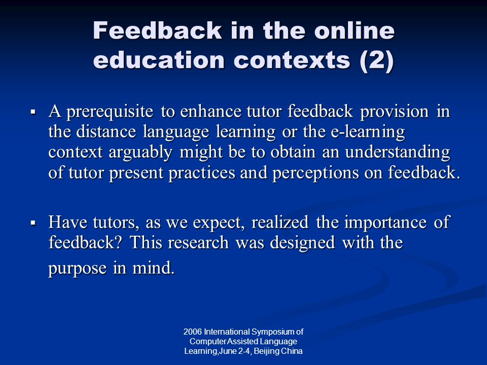 2006 International Symposium of Computer Assisted Language Learning,June 2-4, Beijing China Feedback in the online education contexts (2)  A prerequisite to enhance tutor feedback provision in the distance language learning or the e-learning context arguably might be to obtain an understanding of tutor present practices and perceptions on feedback.