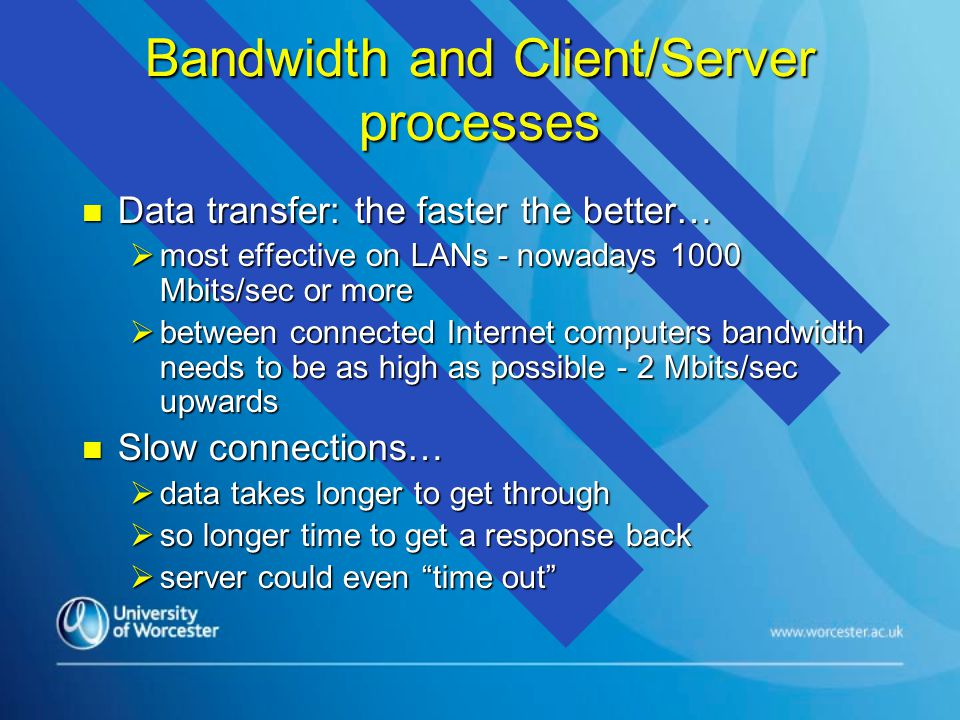 Bandwidth and Client/Server processes n Data transfer: the faster the better…  most effective on LANs - nowadays 1000 Mbits/sec or more  between connected Internet computers bandwidth needs to be as high as possible - 2 Mbits/sec upwards n Slow connections…  data takes longer to get through  so longer time to get a response back  server could even time out
