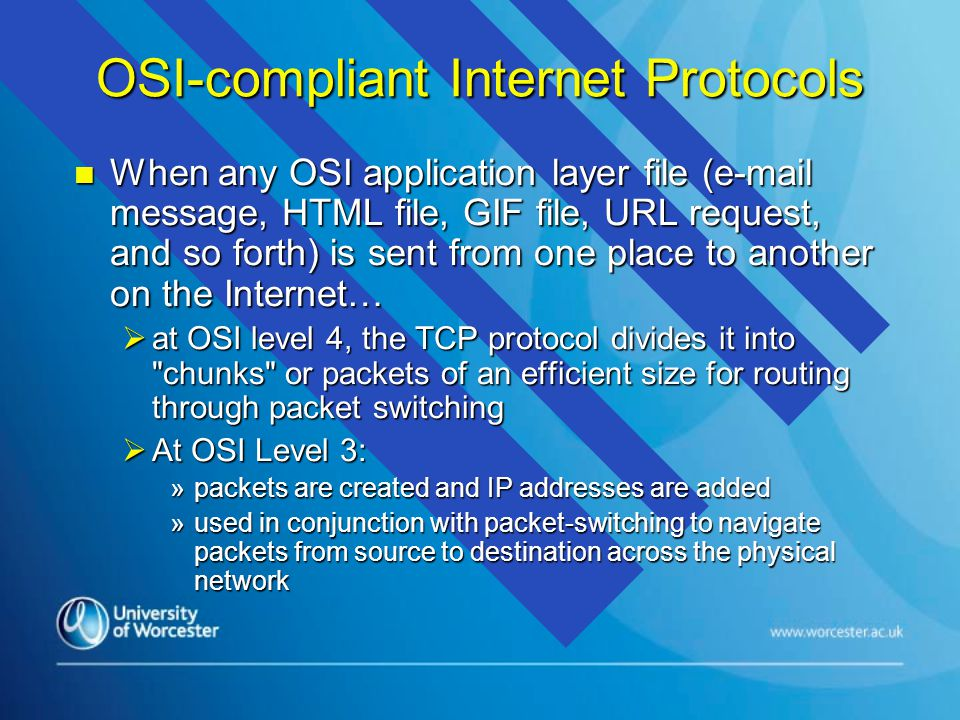 OSI-compliant Internet Protocols n When any OSI application layer file (e-mail message, HTML file, GIF file, URL request, and so forth) is sent from one place to another on the Internet…  at OSI level 4, the TCP protocol divides it into chunks or packets of an efficient size for routing through packet switching  At OSI Level 3: »packets are created and IP addresses are added »used in conjunction with packet-switching to navigate packets from source to destination across the physical network