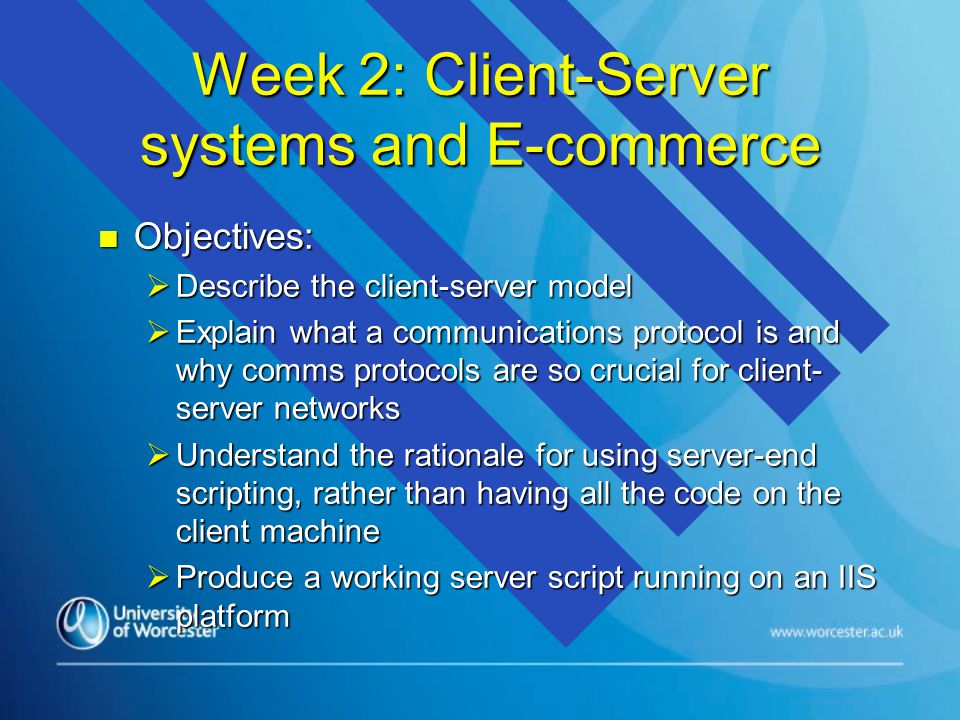 Week 2: Client-Server systems and E-commerce n Objectives:  Describe the client-server model  Explain what a communications protocol is and why comms protocols are so crucial for client- server networks  Understand the rationale for using server-end scripting, rather than having all the code on the client machine  Produce a working server script running on an IIS platform