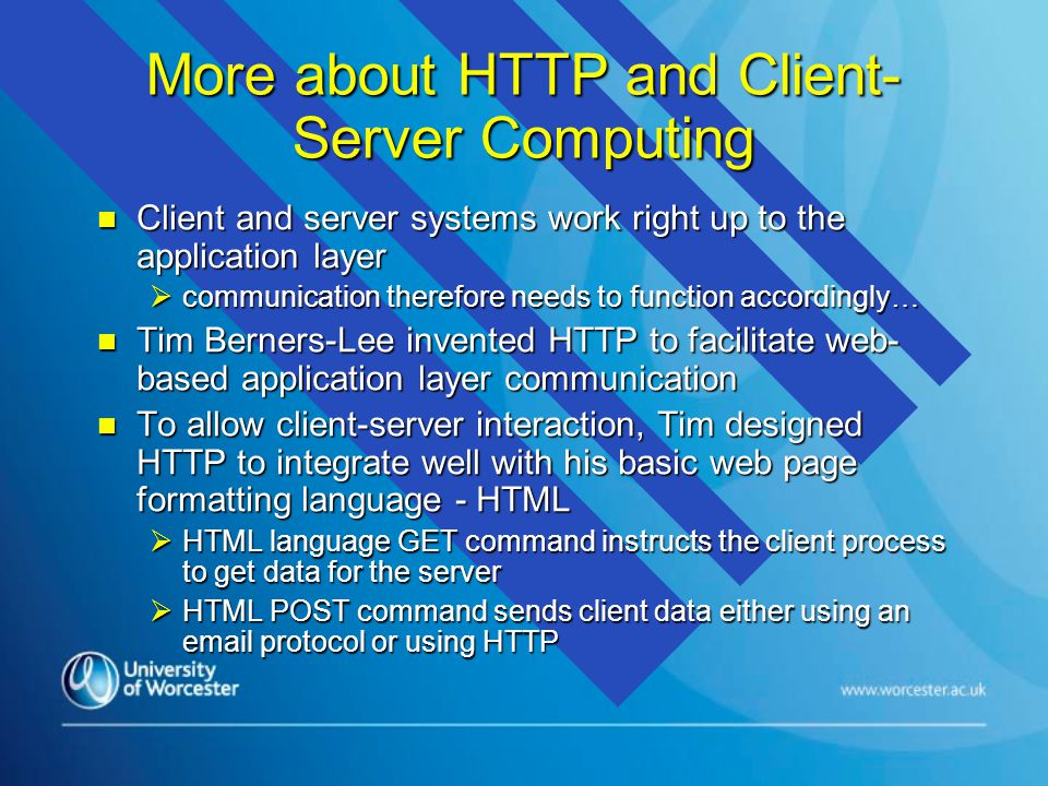 More about HTTP and Client- Server Computing n Client and server systems work right up to the application layer  communication therefore needs to function accordingly… n Tim Berners-Lee invented HTTP to facilitate web- based application layer communication n To allow client-server interaction, Tim designed HTTP to integrate well with his basic web page formatting language - HTML  HTML language GET command instructs the client process to get data for the server  HTML POST command sends client data either using an email protocol or using HTTP