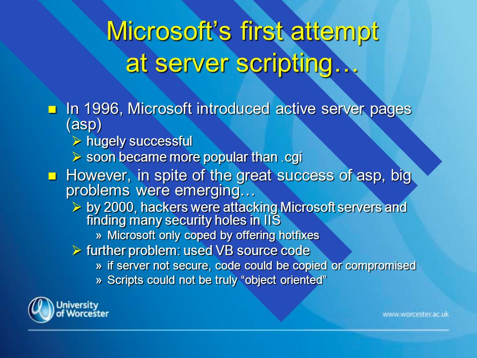 Microsoft's first attempt at server scripting… n In 1996, Microsoft introduced active server pages (asp)  hugely successful  soon became more popular than.cgi n However, in spite of the great success of asp, big problems were emerging…  by 2000, hackers were attacking Microsoft servers and finding many security holes in IIS »Microsoft only coped by offering hotfixes  further problem: used VB source code »if server not secure, code could be copied or compromised »Scripts could not be truly object oriented