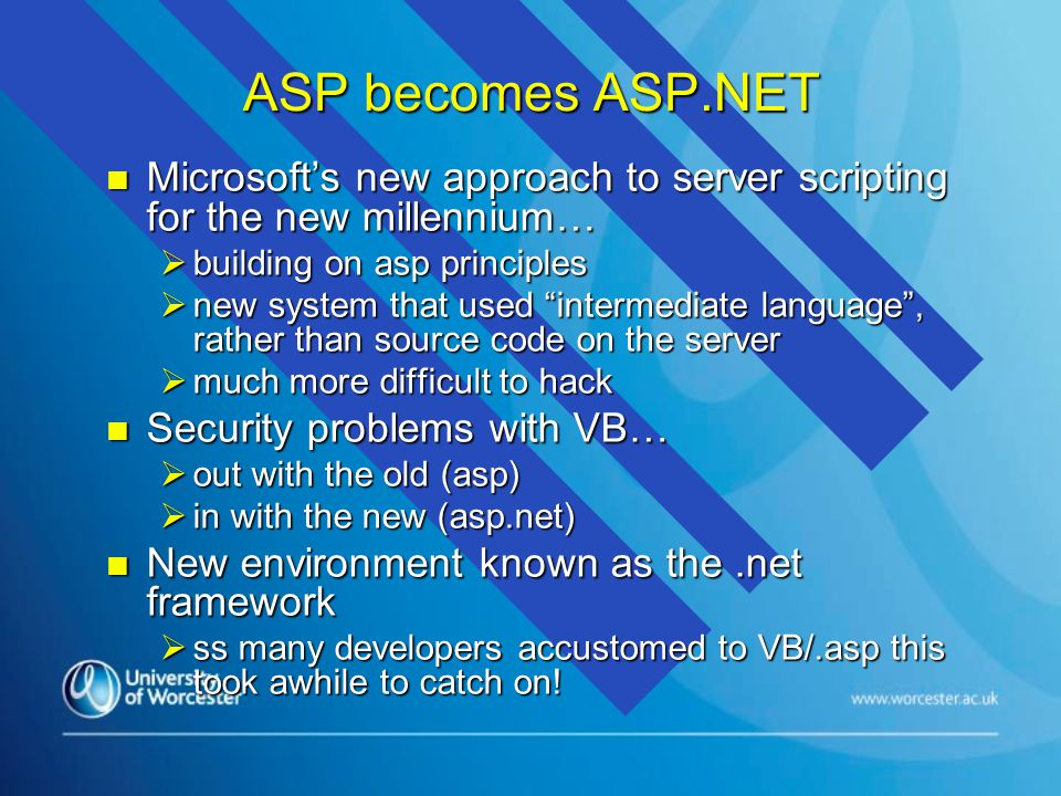 ASP becomes ASP.NET n Microsoft's new approach to server scripting for the new millennium…  building on asp principles  new system that used intermediate language , rather than source code on the server  much more difficult to hack n Security problems with VB…  out with the old (asp)  in with the new (asp.net) n New environment known as the.net framework  ss many developers accustomed to VB/.asp this took awhile to catch on!