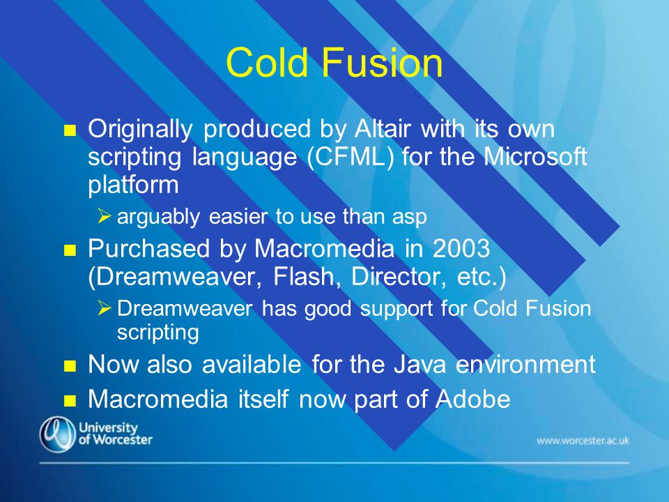 Cold Fusion n n Originally produced by Altair with its own scripting language (CFML) for the Microsoft platform   arguably easier to use than asp n n Purchased by Macromedia in 2003 (Dreamweaver, Flash, Director, etc.)   Dreamweaver has good support for Cold Fusion scripting n n Now also available for the Java environment n n Macromedia itself now part of Adobe
