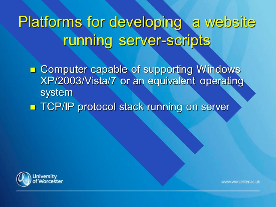 Platforms for developing a website running server-scripts n Computer capable of supporting Windows XP/2003/Vista/7 or an equivalent operating system n TCP/IP protocol stack running on server