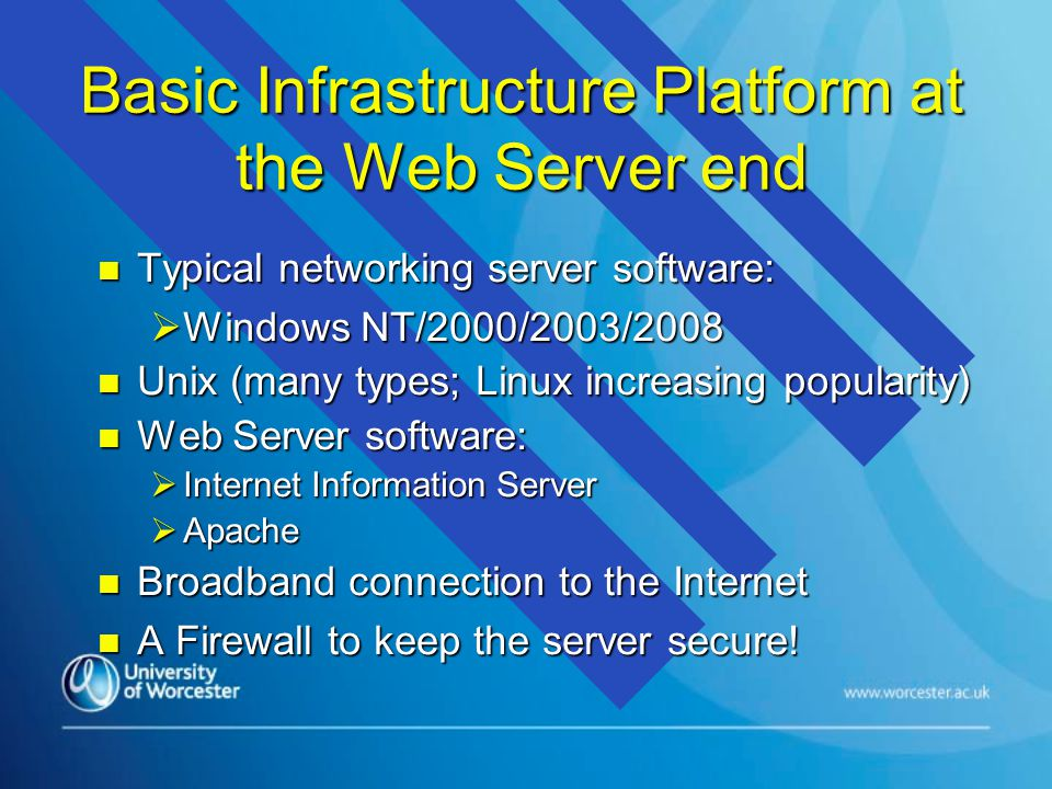 Basic Infrastructure Platform at the Web Server end n Typical networking server software:  Windows NT/2000/2003/2008 n Unix (many types; Linux increasing popularity) n Web Server software:  Internet Information Server  Apache n Broadband connection to the Internet n A Firewall to keep the server secure!
