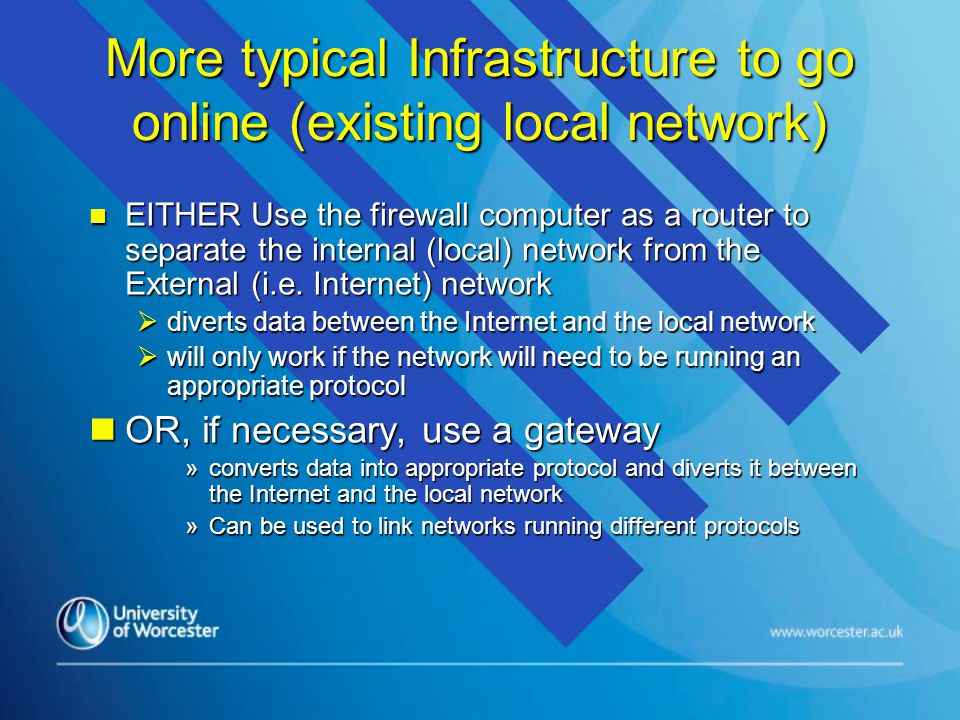 More typical Infrastructure to go online (existing local network) n EITHER Use the firewall computer as a router to separate the internal (local) network from the External (i.e.