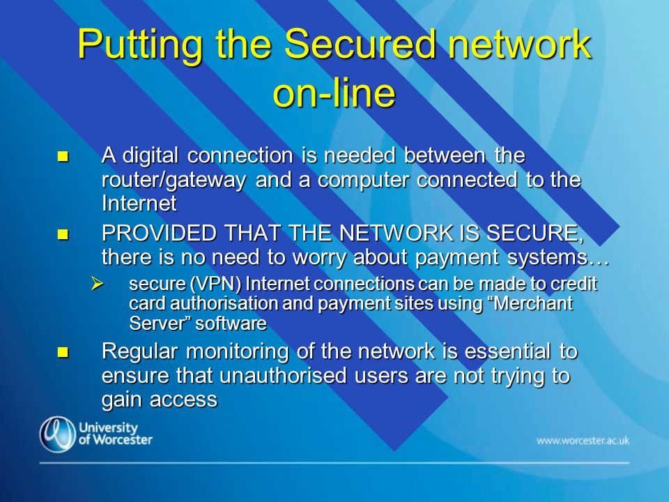 Putting the Secured network on-line n A digital connection is needed between the router/gateway and a computer connected to the Internet n PROVIDED THAT THE NETWORK IS SECURE, there is no need to worry about payment systems…  secure (VPN) Internet connections can be made to credit card authorisation and payment sites using Merchant Server software n Regular monitoring of the network is essential to ensure that unauthorised users are not trying to gain access
