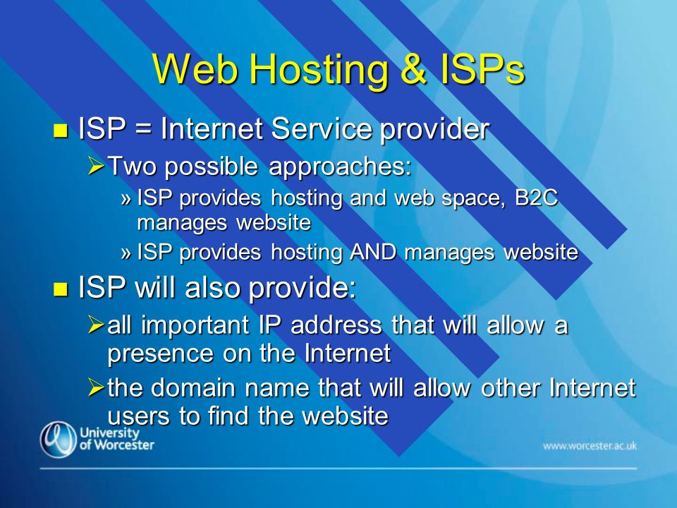 Web Hosting & ISPs n ISP = Internet Service provider  Two possible approaches: »ISP provides hosting and web space, B2C manages website »ISP provides hosting AND manages website n ISP will also provide:  all important IP address that will allow a presence on the Internet  the domain name that will allow other Internet users to find the website