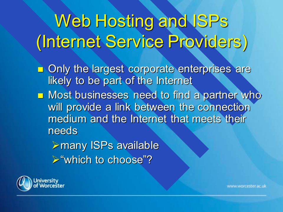 Web Hosting and ISPs (Internet Service Providers) n Only the largest corporate enterprises are likely to be part of the Internet n Most businesses need to find a partner who will provide a link between the connection medium and the Internet that meets their needs  many ISPs available  which to choose