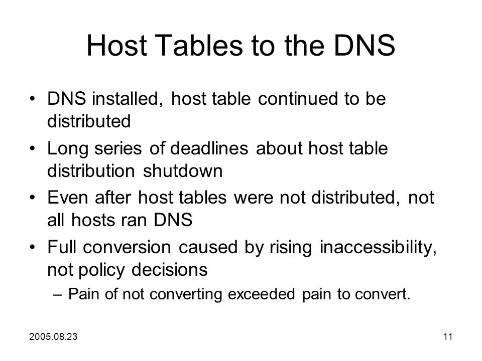 2005.08.2311 Host Tables to the DNS DNS installed, host table continued to be distributed Long series of deadlines about host table distribution shutdown Even after host tables were not distributed, not all hosts ran DNS Full conversion caused by rising inaccessibility, not policy decisions –Pain of not converting exceeded pain to convert.