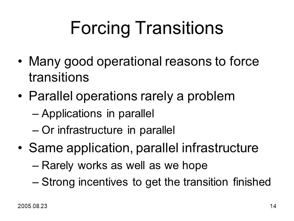 2005.08.2314 Forcing Transitions Many good operational reasons to force transitions Parallel operations rarely a problem –Applications in parallel –Or infrastructure in parallel Same application, parallel infrastructure –Rarely works as well as we hope –Strong incentives to get the transition finished