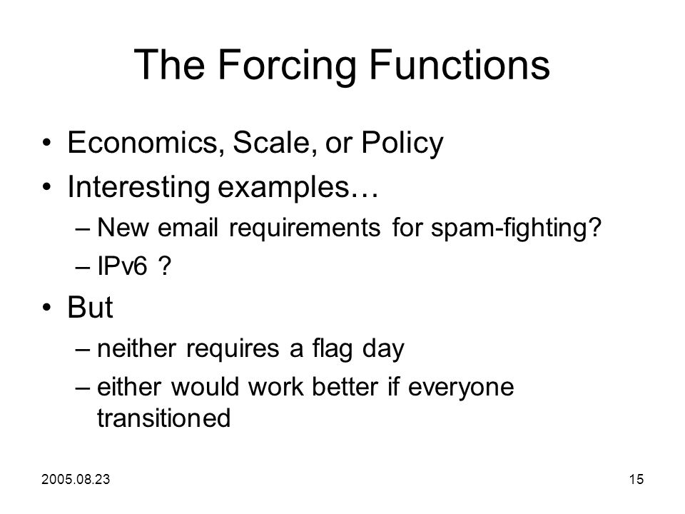 2005.08.2315 The Forcing Functions Economics, Scale, or Policy Interesting examples… –New email requirements for spam-fighting.