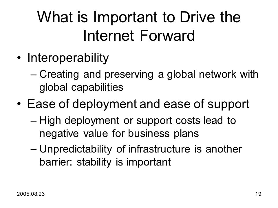 2005.08.2319 What is Important to Drive the Internet Forward Interoperability –Creating and preserving a global network with global capabilities Ease of deployment and ease of support –High deployment or support costs lead to negative value for business plans –Unpredictability of infrastructure is another barrier: stability is important