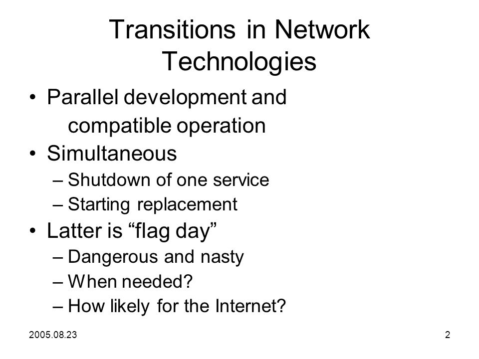2005.08.232 Transitions in Network Technologies Parallel development and compatible operation Simultaneous –Shutdown of one service –Starting replacement Latter is flag day –Dangerous and nasty –When needed.